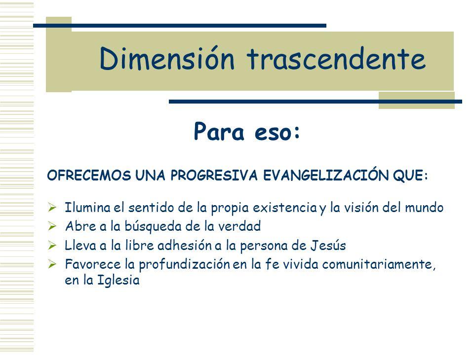 Dimensión trascendente Para eso: OFRECEMOS UNA PROGRESIVA EVANGELIZACIÓN QUE: Ilumina el sentido de la propia existencia y la visión del mundo Abre a