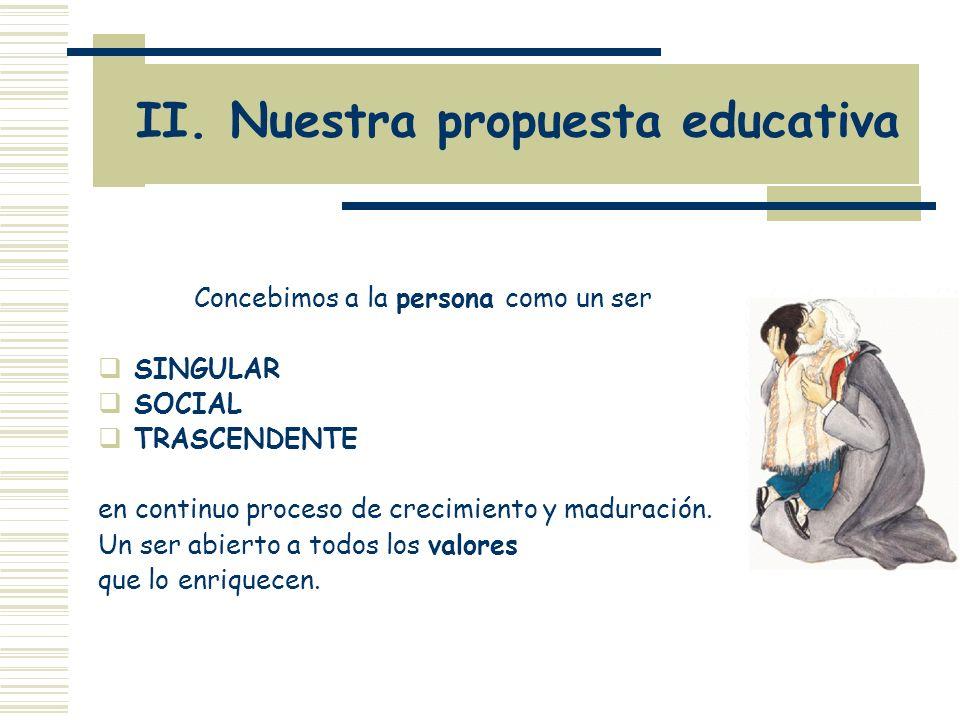 II. Nuestra propuesta educativa Concebimos a la persona como un ser SINGULAR SOCIAL TRASCENDENTE en continuo proceso de crecimiento y maduración. Un s