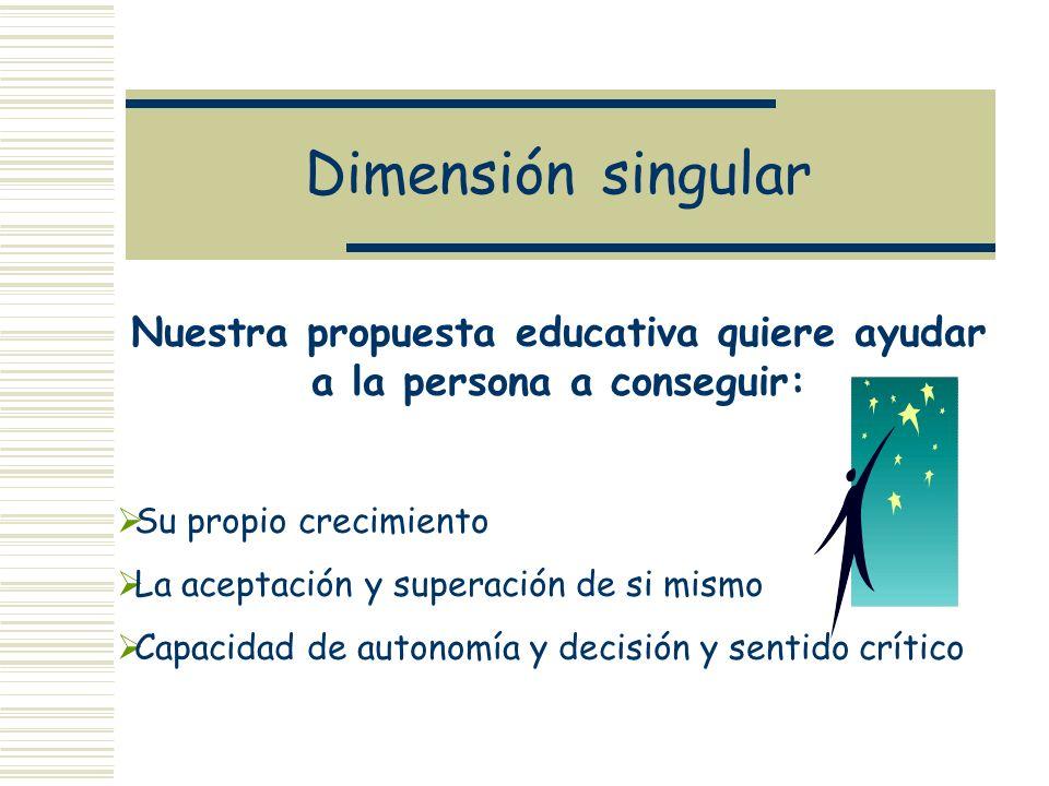 Dimensión singular Nuestra propuesta educativa quiere ayudar a la persona a conseguir: Su propio crecimiento La aceptación y superación de si mismo Ca