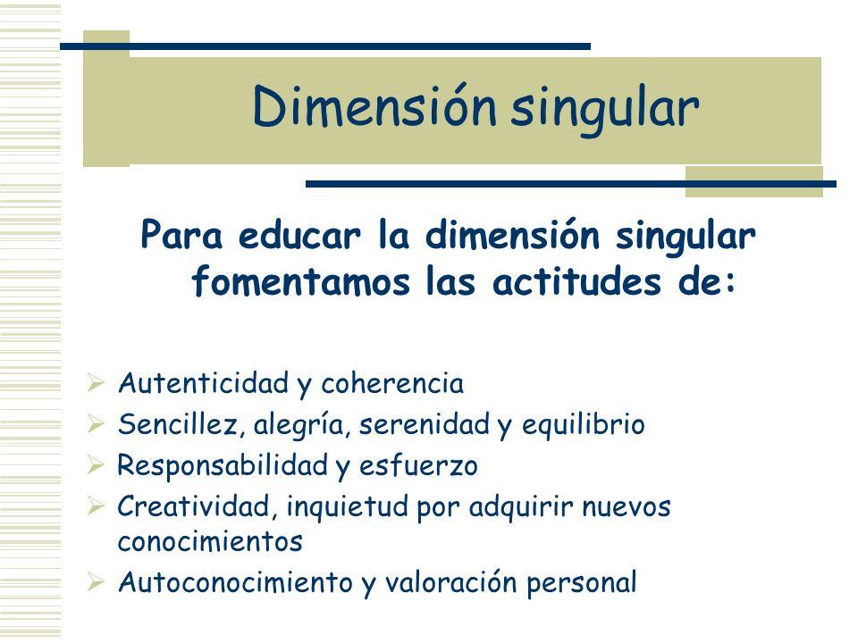 Para educar la dimensión singular fomentamos las actitudes de: Autenticidad y coherencia Sencillez, alegría, serenidad y equilibrio Responsabilidad y
