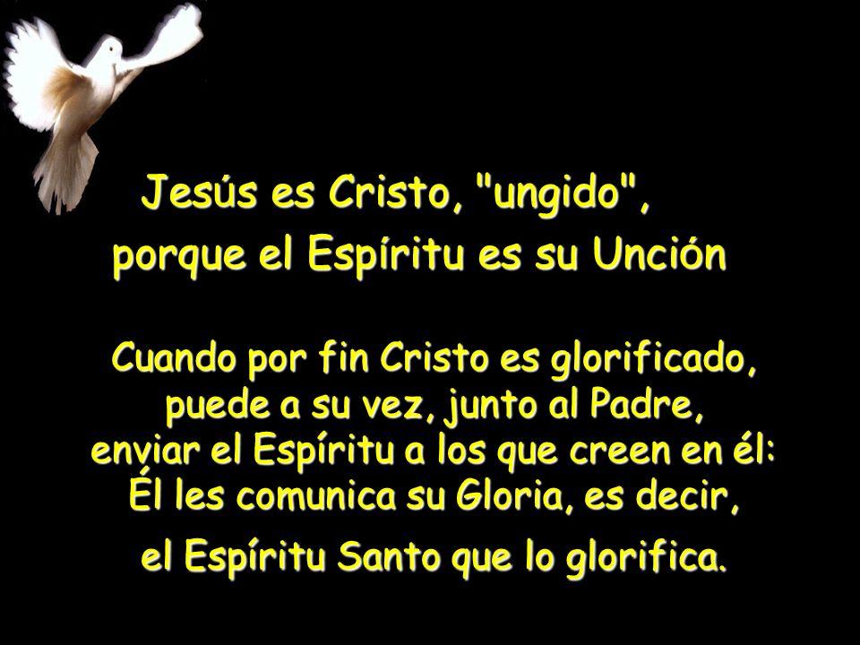 Jes ú s es Cristo, ungido , porque el Esp í ritu es su Unci ó n Cuando por fin Cristo es glorificado, puede a su vez, junto al Padre, enviar el Espíritu a los que creen en él: Él les comunica su Gloria, es decir, el Espíritu Santo que lo glorifica.