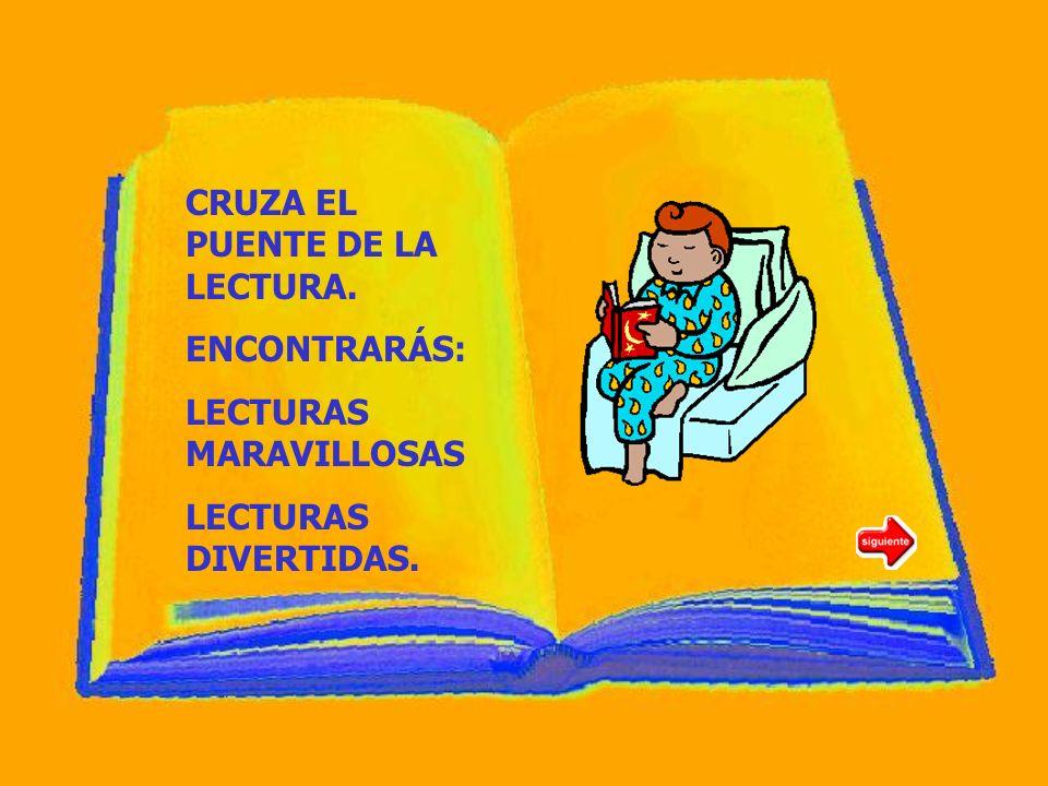CRUZA EL PUENTE DE LA LECTURA. ENCONTRARÁS: LECTURAS MARAVILLOSAS LECTURAS DIVERTIDAS.