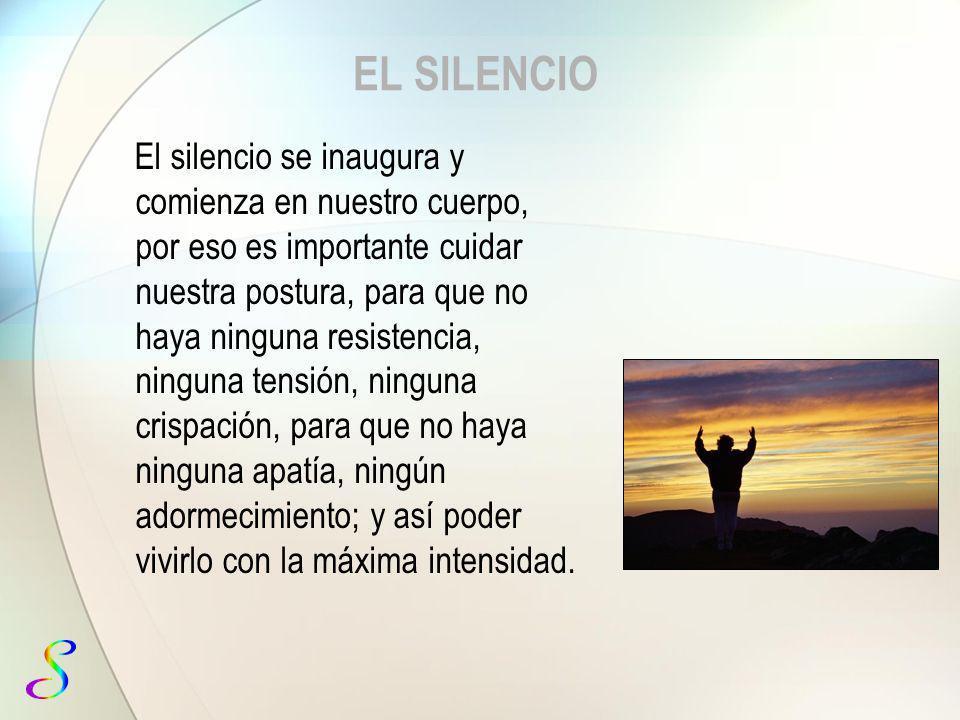 EL SILENCIO El silencio se inaugura y comienza en nuestro cuerpo, por eso es importante cuidar nuestra postura, para que no haya ninguna resistencia,