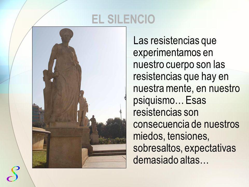 EL SILENCIO Las resistencias que experimentamos en nuestro cuerpo son las resistencias que hay en nuestra mente, en nuestro psiquismo… Esas resistenci