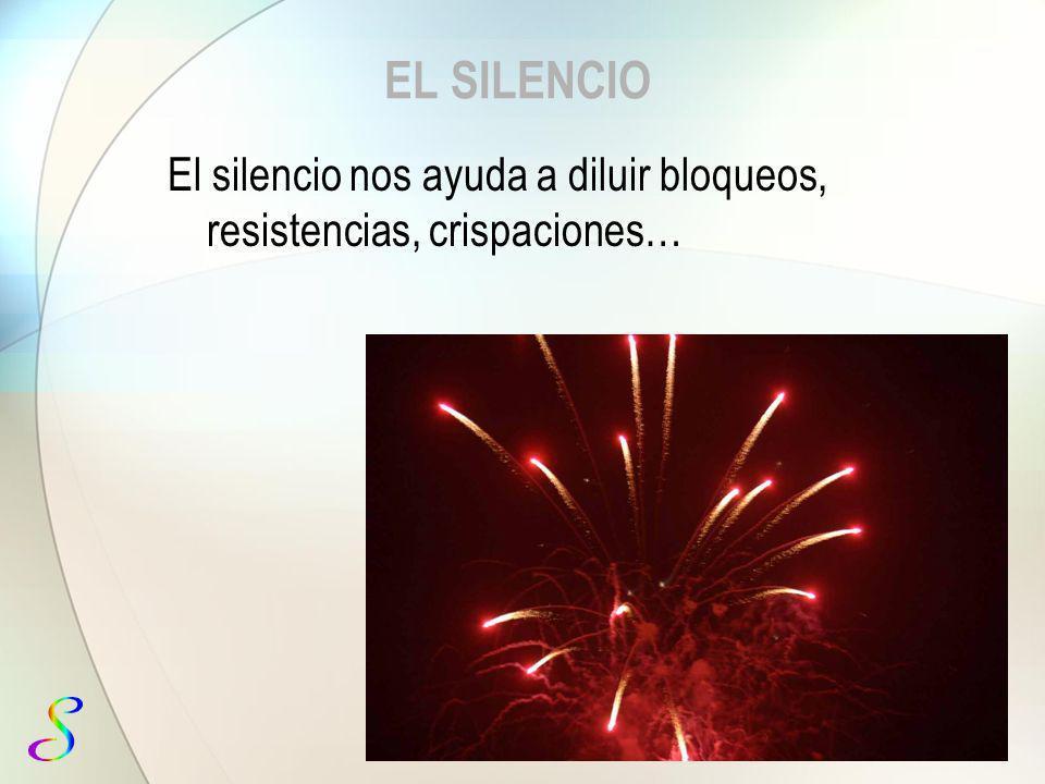 EL SILENCIO El silencio nos ayuda a diluir bloqueos, resistencias, crispaciones…