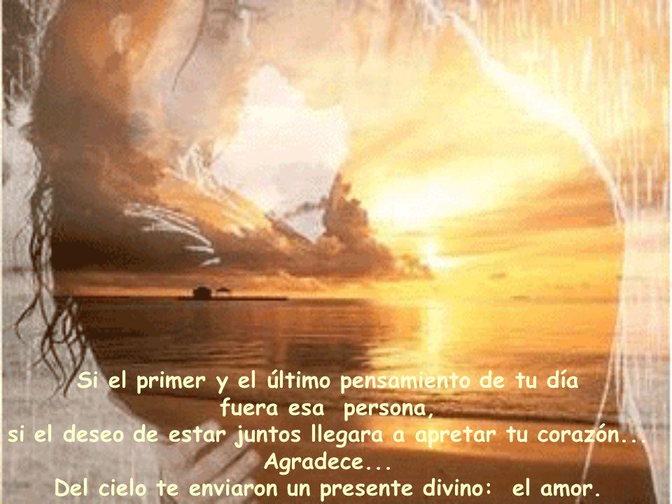 Si el primer y el último pensamiento de tu día fuera esa persona, si el deseo de estar juntos llegara a apretar tu corazón...