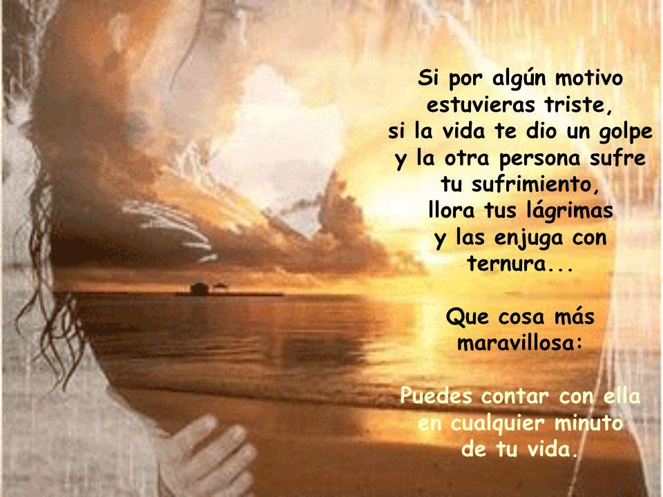 Si por algún motivo estuvieras triste, si la vida te dio un golpe y la otra persona sufre tu sufrimiento, llora tus lágrimas y las enjuga con ternura...