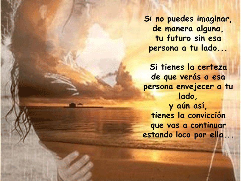 Si no puedes imaginar, de manera alguna, tu futuro sin esa persona a tu lado...