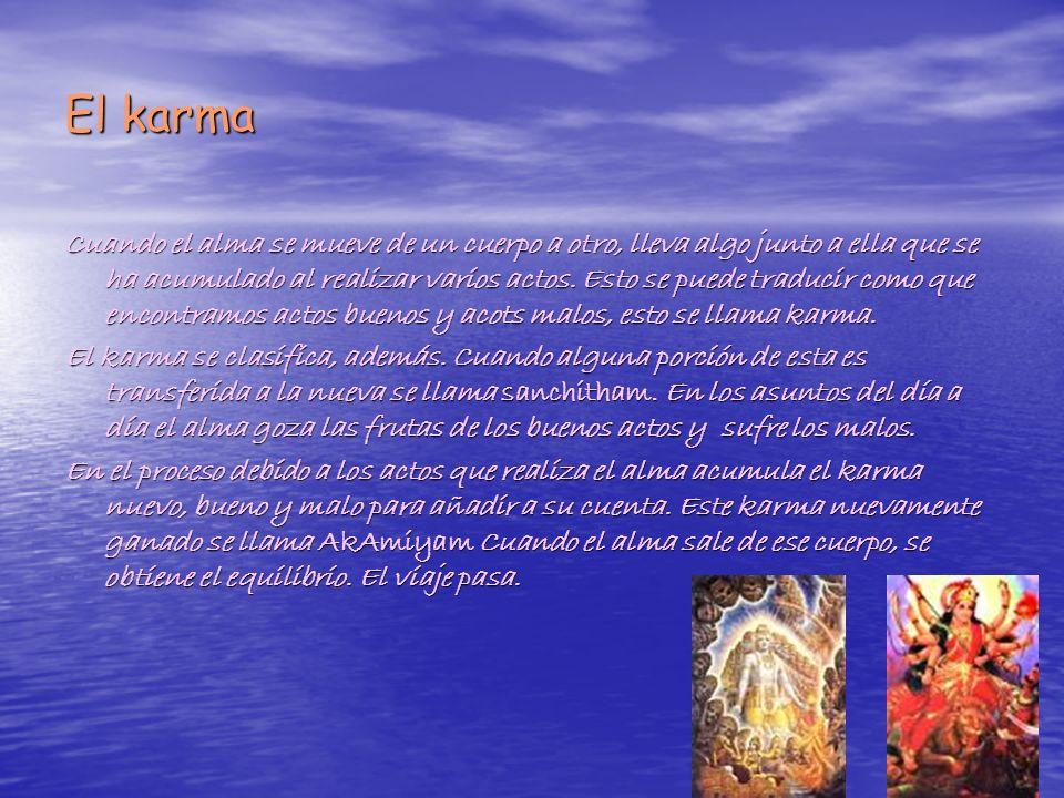 El karma Cuando el alma se mueve de un cuerpo a otro, lleva algo junto a ella que se ha acumulado al realizar varios actos. Esto se puede traducir com