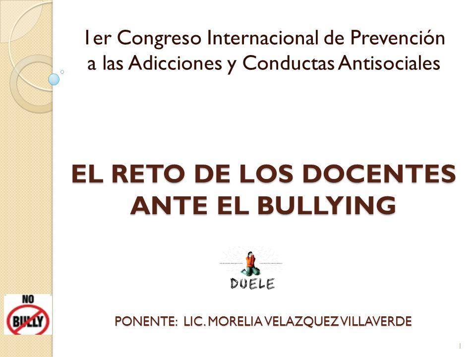 EL RETO DE LOS DOCENTES ANTE EL BULLYING 1er Congreso Internacional de Prevención a las Adicciones y Conductas Antisociales PONENTE: LIC. MORELIA VELA