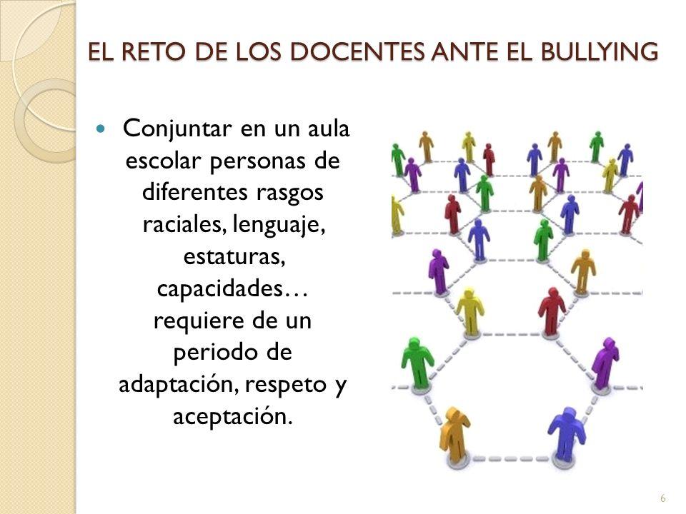 EL RETO DE LOS DOCENTES ANTE EL BULLYING Conjuntar en un aula escolar personas de diferentes rasgos raciales, lenguaje, estaturas, capacidades… requie