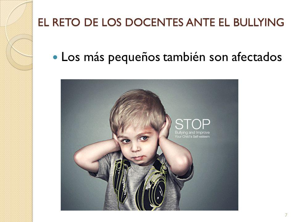EL RETO DE LOS DOCENTES ANTE EL BULLYING Los más pequeños también son afectados 7