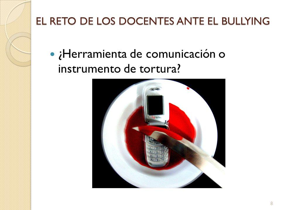 EL RETO DE LOS DOCENTES ANTE EL BULLYING ¿Herramienta de comunicación o instrumento de tortura? 8