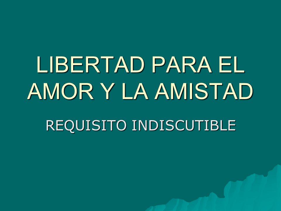 LIBERTAD PARA EL AMOR Y LA AMISTAD REQUISITO INDISCUTIBLE