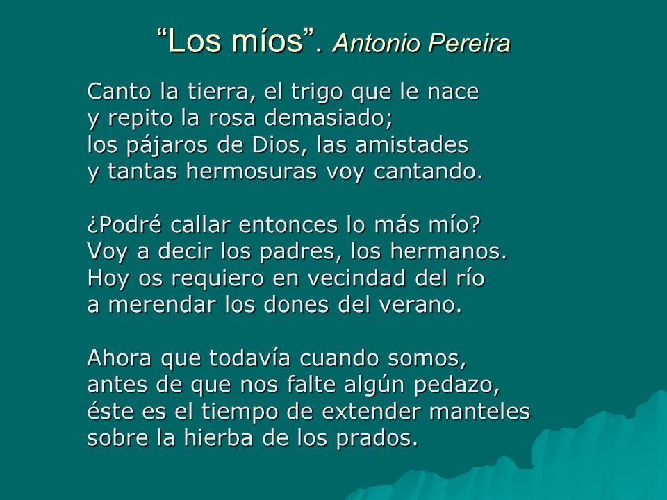 Los míos. Antonio Pereira Canto la tierra, el trigo que le nace y repito la rosa demasiado; los pájaros de Dios, las amistades y tantas hermosuras voy