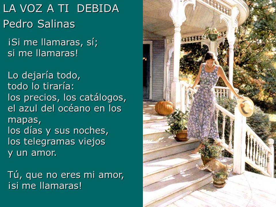 LA VOZ A TI DEBIDA Pedro Salinas ¡Si me llamaras, sí; si me llamaras! Lo dejaría todo, todo lo tiraría: los precios, los catálogos, el azul del océano