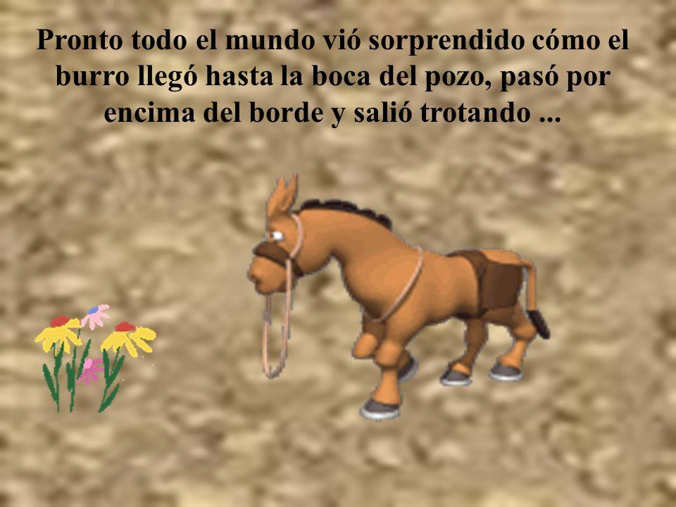 Pronto todo el mundo vió sorprendido cómo el burro llegó hasta la boca del pozo, pasó por encima del borde y salió trotando...