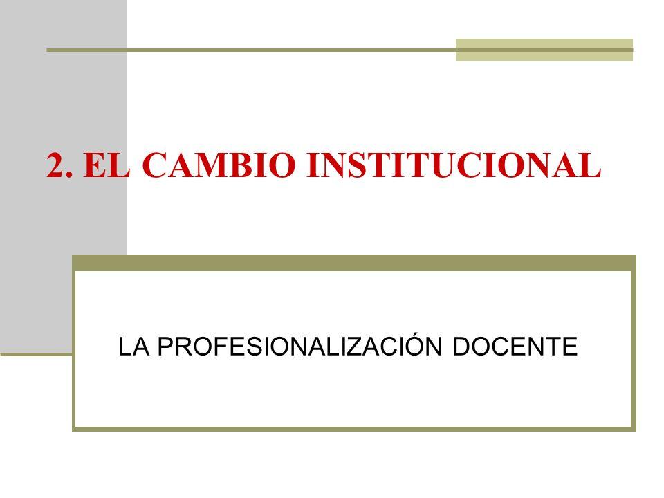 2. EL CAMBIO INSTITUCIONAL LA PROFESIONALIZACIÓN DOCENTE