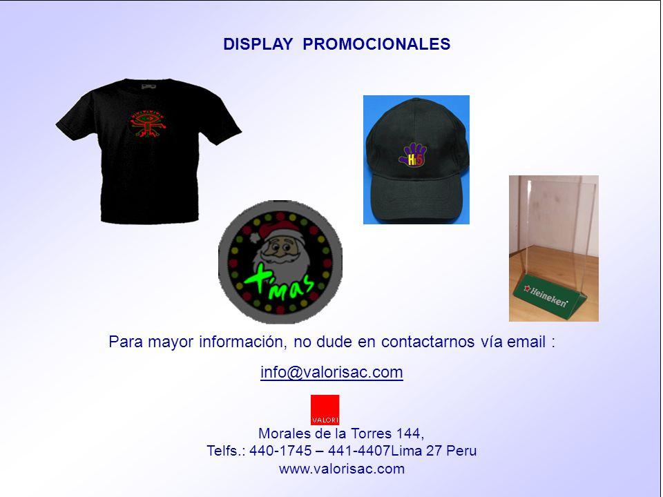 13 Para mayor información, no dude en contactarnos vía email : info@valorisac.com Morales de la Torres 144, Telfs.: 440-1745 – 441-4407Lima 27 Peru www.valorisac.com DISPLAY PROMOCIONALES