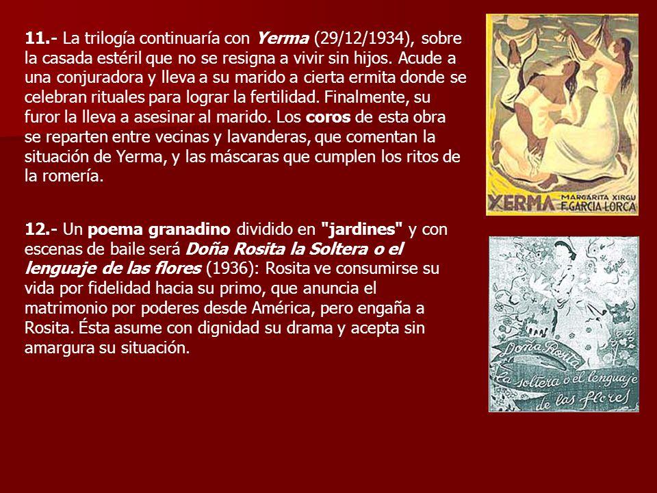 11.- La trilogía continuaría con Yerma (29/12/1934), sobre la casada estéril que no se resigna a vivir sin hijos. Acude a una conjuradora y lleva a su
