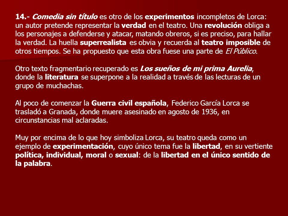 14.- Comedia sin título es otro de los experimentos incompletos de Lorca: un autor pretende representar la verdad en el teatro. Una revolución obliga