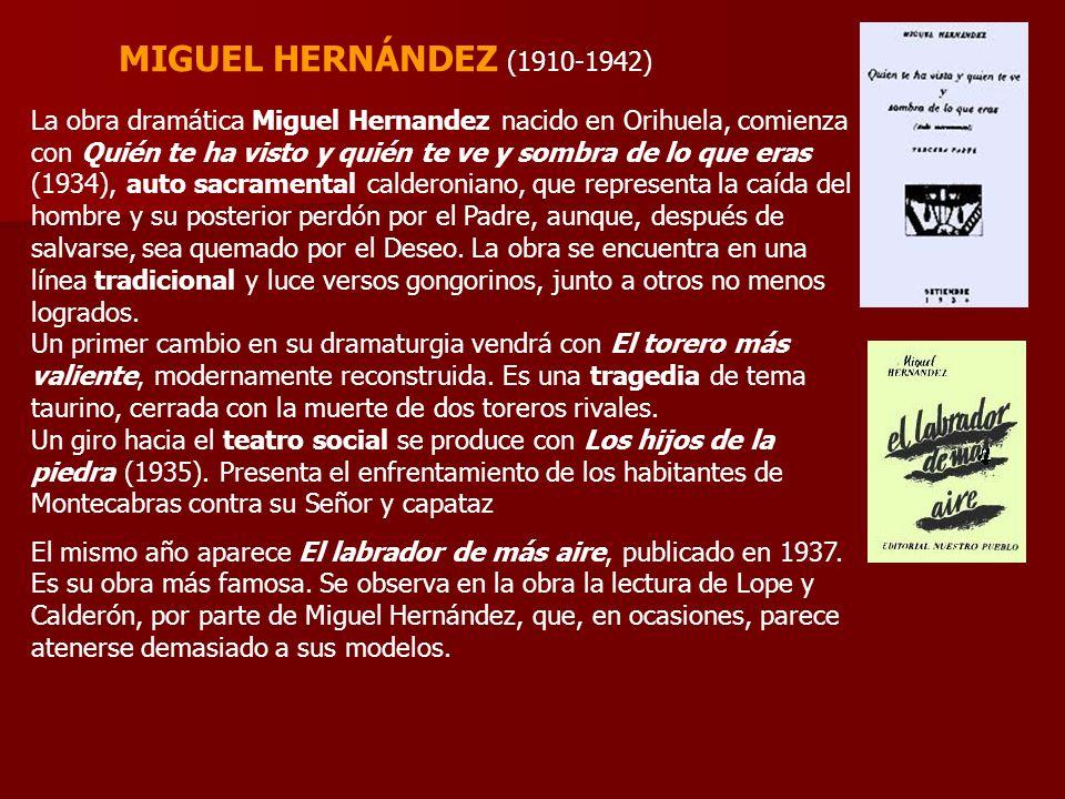 MIGUEL HERNÁNDEZ (1910-1942) La obra dramática Miguel Hernandez nacido en Orihuela, comienza con Quién te ha visto y quién te ve y sombra de lo que eras (1934), auto sacramental calderoniano, que representa la caída del hombre y su posterior perdón por el Padre, aunque, después de salvarse, sea quemado por el Deseo.