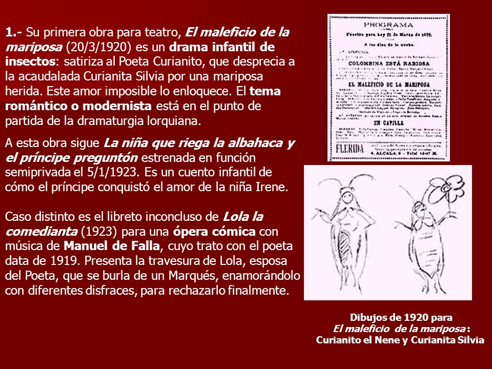 1.- Su primera obra para teatro, El maleficio de la mariposa (20/3/1920) es un drama infantil de insectos: satiriza al Poeta Curianito, que desprecia a la acaudalada Curianita Silvia por una mariposa herida.