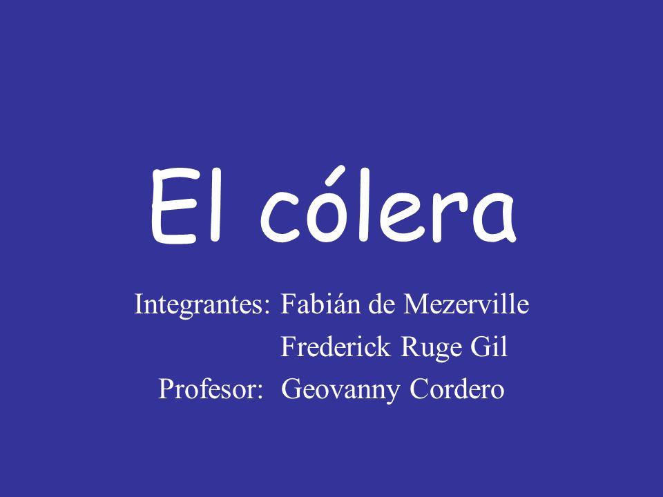 El cólera Integrantes: Fabián de Mezerville Frederick Ruge Gil Profesor: Geovanny Cordero