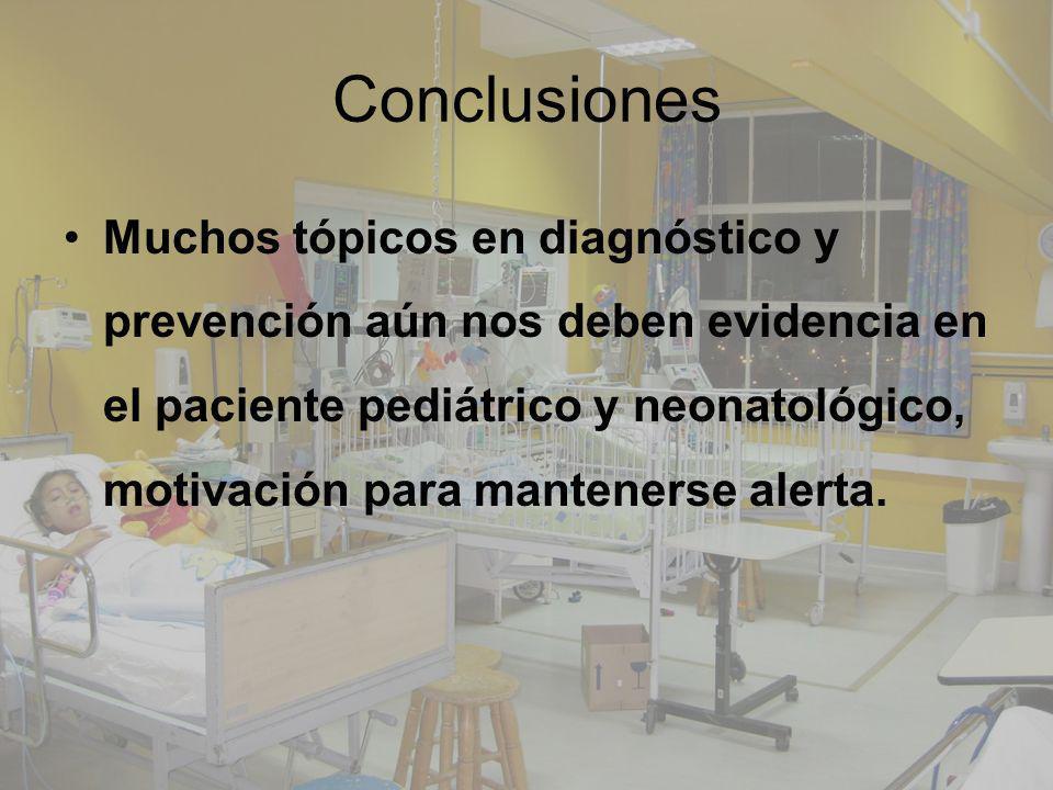 Conclusiones Muchos tópicos en diagnóstico y prevención aún nos deben evidencia en el paciente pediátrico y neonatológico, motivación para mantenerse