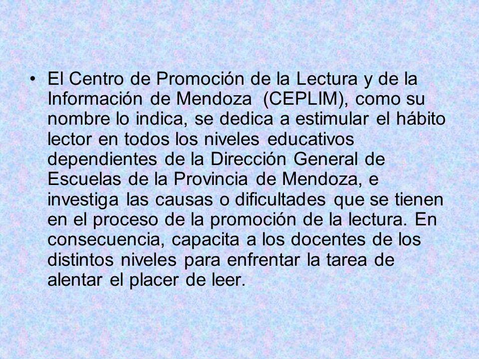 El Centro de Promoción de la Lectura y de la Información de Mendoza (CEPLIM), como su nombre lo indica, se dedica a estimular el hábito lector en todos los niveles educativos dependientes de la Dirección General de Escuelas de la Provincia de Mendoza, e investiga las causas o dificultades que se tienen en el proceso de la promoción de la lectura.