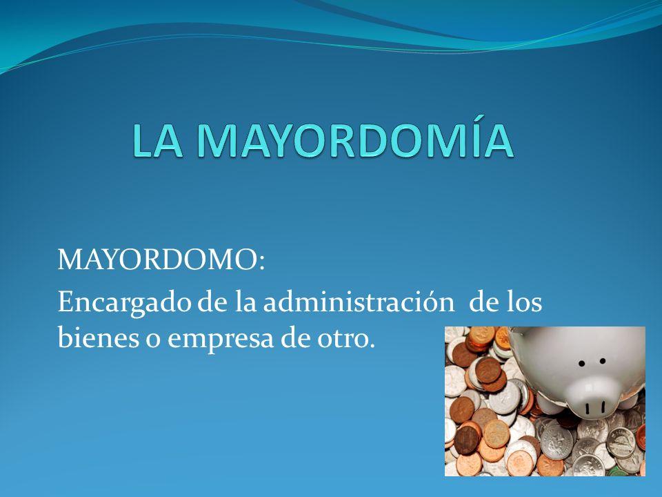 MAYORDOMO: Encargado de la administración de los bienes o empresa de otro.