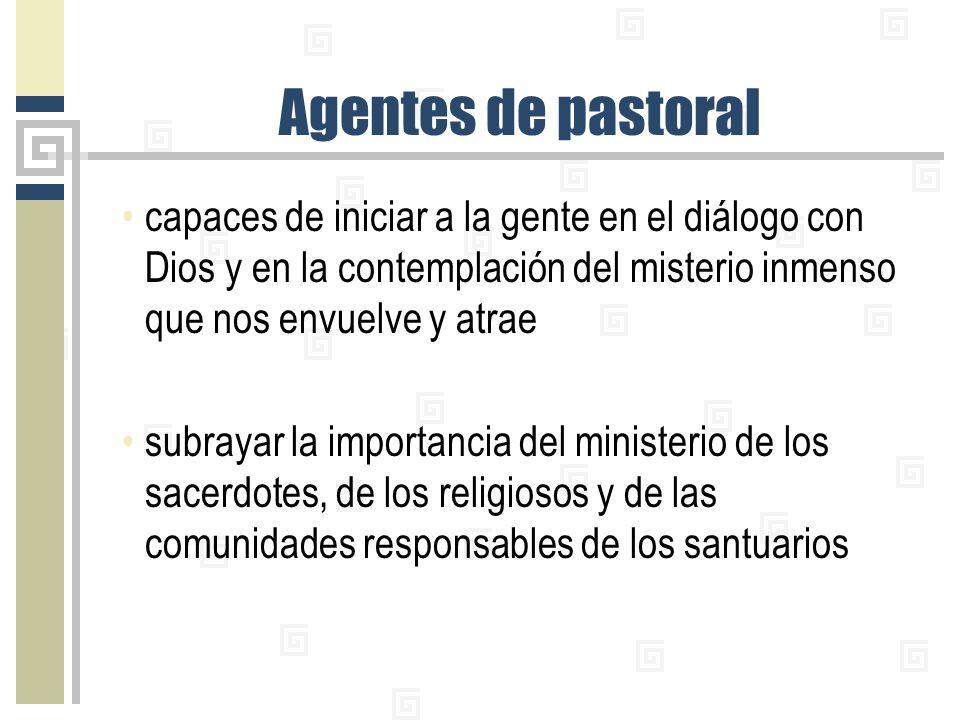 Agentes de pastoral capaces de iniciar a la gente en el diálogo con Dios y en la contemplación del misterio inmenso que nos envuelve y atrae subrayar la importancia del ministerio de los sacerdotes, de los religiosos y de las comunidades responsables de los santuarios