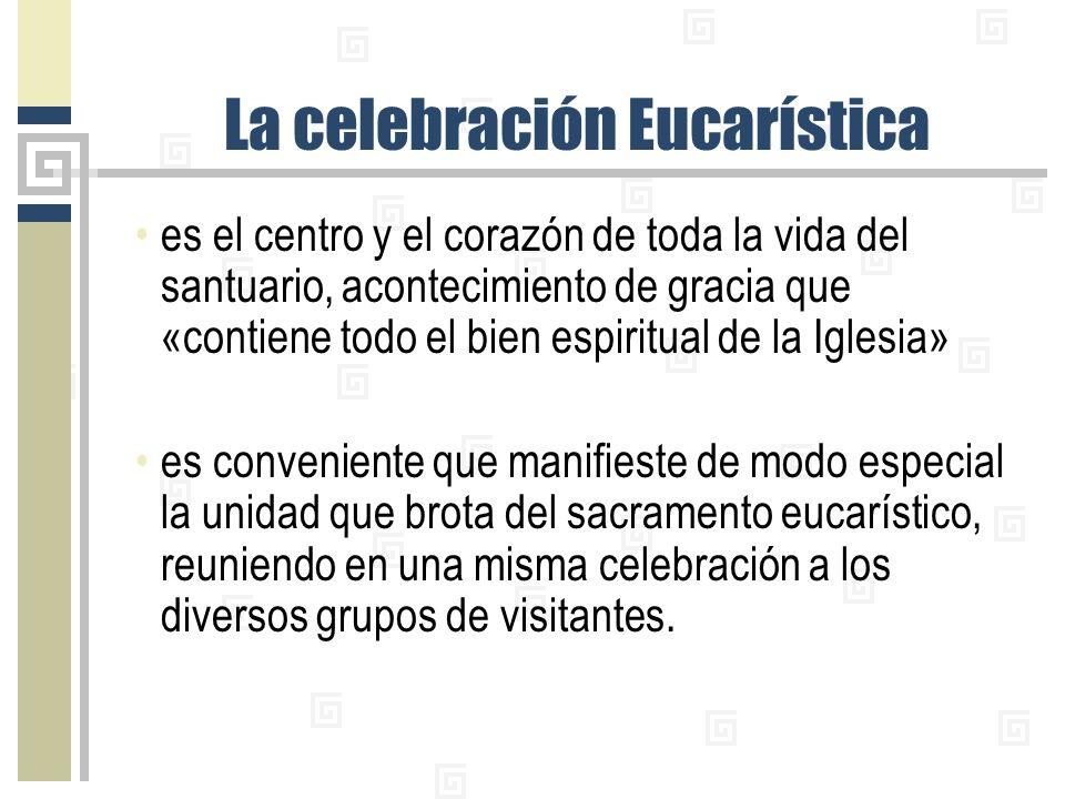 La celebración Eucarística es el centro y el corazón de toda la vida del santuario, acontecimiento de gracia que «contiene todo el bien espiritual de la Iglesia» es conveniente que manifieste de modo especial la unidad que brota del sacramento eucarístico, reuniendo en una misma celebración a los diversos grupos de visitantes.