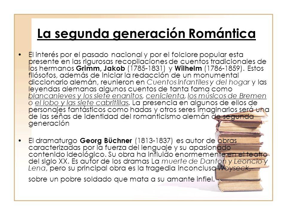 La segunda generación Romántica El interés por el pasado nacional y por el folclore popular esta presente en las rigurosas recopilaciones de cuentos tradicionales de los hermanos Grimm, Jakob (1785-1831) y Wilhelm (1786-1859).