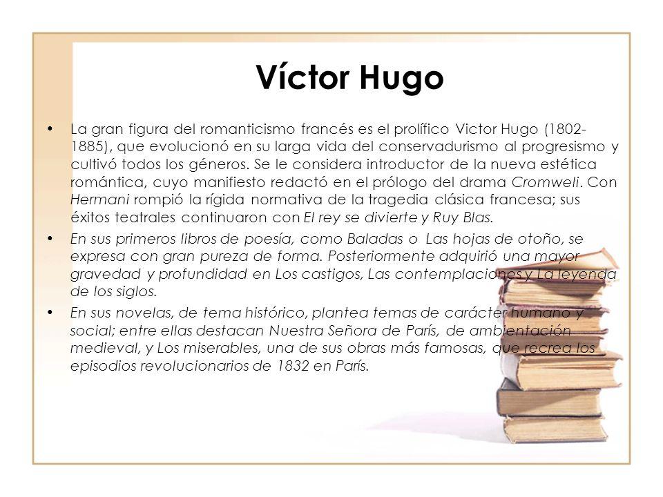 Víctor Hugo La gran figura del romanticismo francés es el prolífico Victor Hugo (1802- 1885), que evolucionó en su larga vida del conservadurismo al progresismo y cultivó todos los géneros.