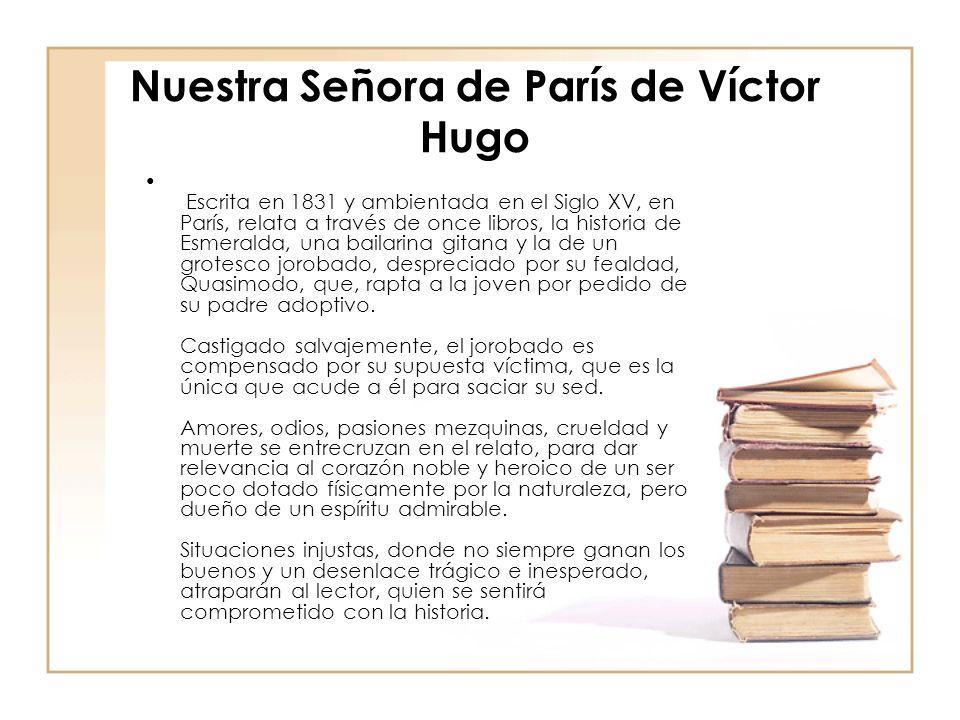 Nuestra Señora de París de Víctor Hugo Escrita en 1831 y ambientada en el Siglo XV, en París, relata a través de once libros, la historia de Esmeralda, una bailarina gitana y la de un grotesco jorobado, despreciado por su fealdad, Quasimodo, que, rapta a la joven por pedido de su padre adoptivo.