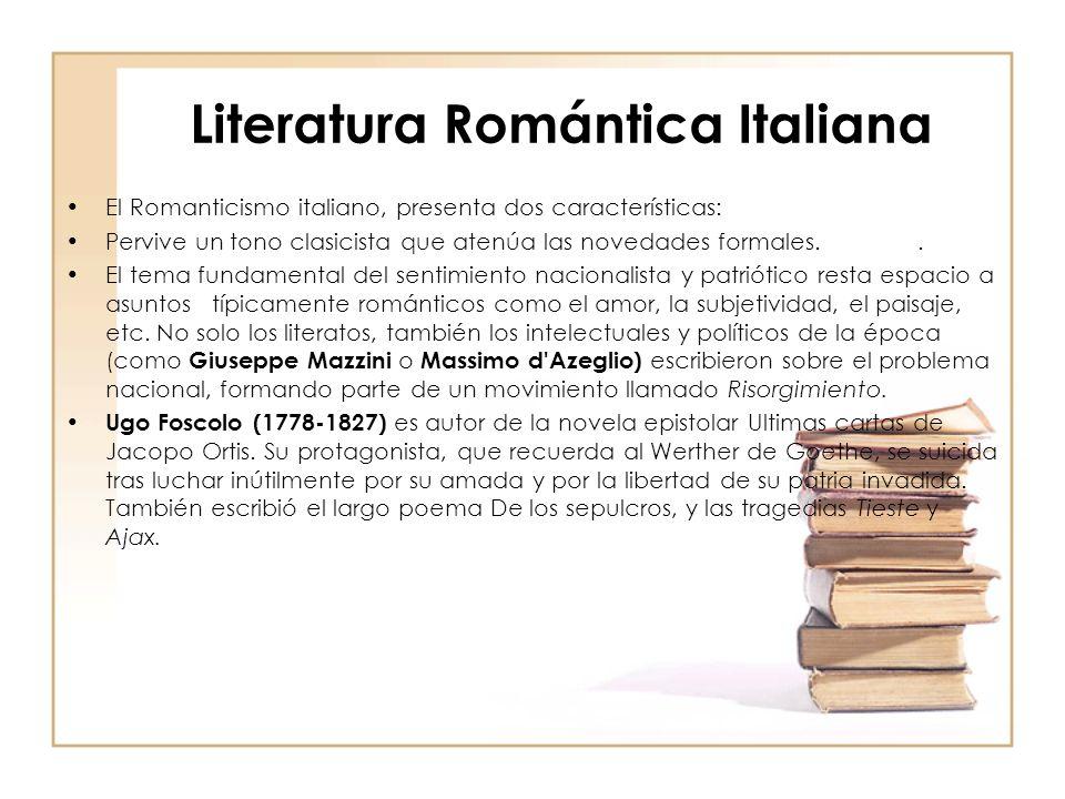 Literatura Romántica Italiana El Romanticismo italiano, presenta dos características: Pervive un tono clasicista que atenúa las novedades formales.. E