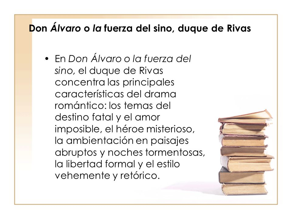 En Don Álvaro o la fuerza del sino, el duque de Rivas concentra las principales características del drama romántico: los temas del destino fatal y el amor imposible, el héroe misterioso, la ambientación en paisajes abruptos y noches tormentosas, la libertad formal y el estilo vehemente y retórico.