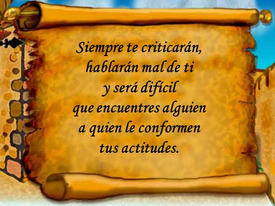 Siempre te criticarán, hablarán mal de ti y será difícil que encuentres alguien a quien le conformen tus actitudes.