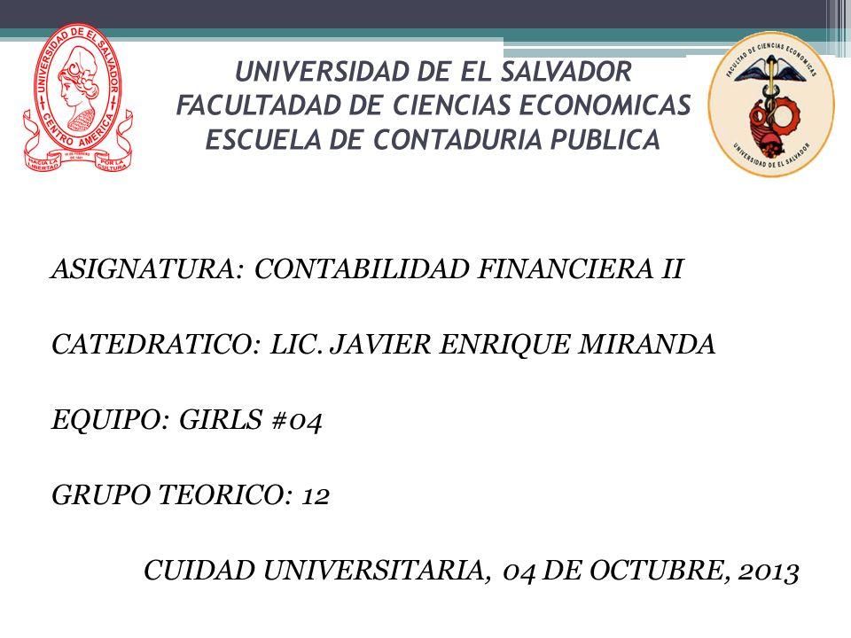 UNIVERSIDAD DE EL SALVADOR FACULTADAD DE CIENCIAS ECONOMICAS ESCUELA DE CONTADURIA PUBLICA ASIGNATURA: CONTABILIDAD FINANCIERA II CATEDRATICO: LIC. JA