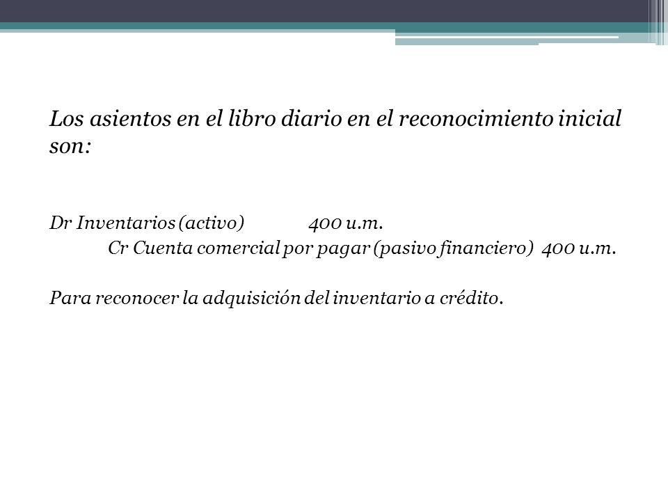Los asientos en el libro diario en el reconocimiento inicial son: Dr Inventarios (activo) 400 u.m. Cr Cuenta comercial por pagar (pasivo financiero) 4