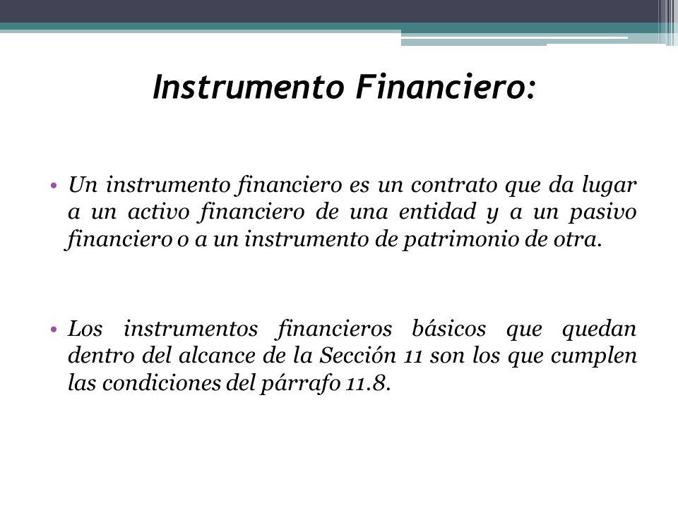 Instrumento Financiero: Un instrumento financiero es un contrato que da lugar a un activo financiero de una entidad y a un pasivo financiero o a un in