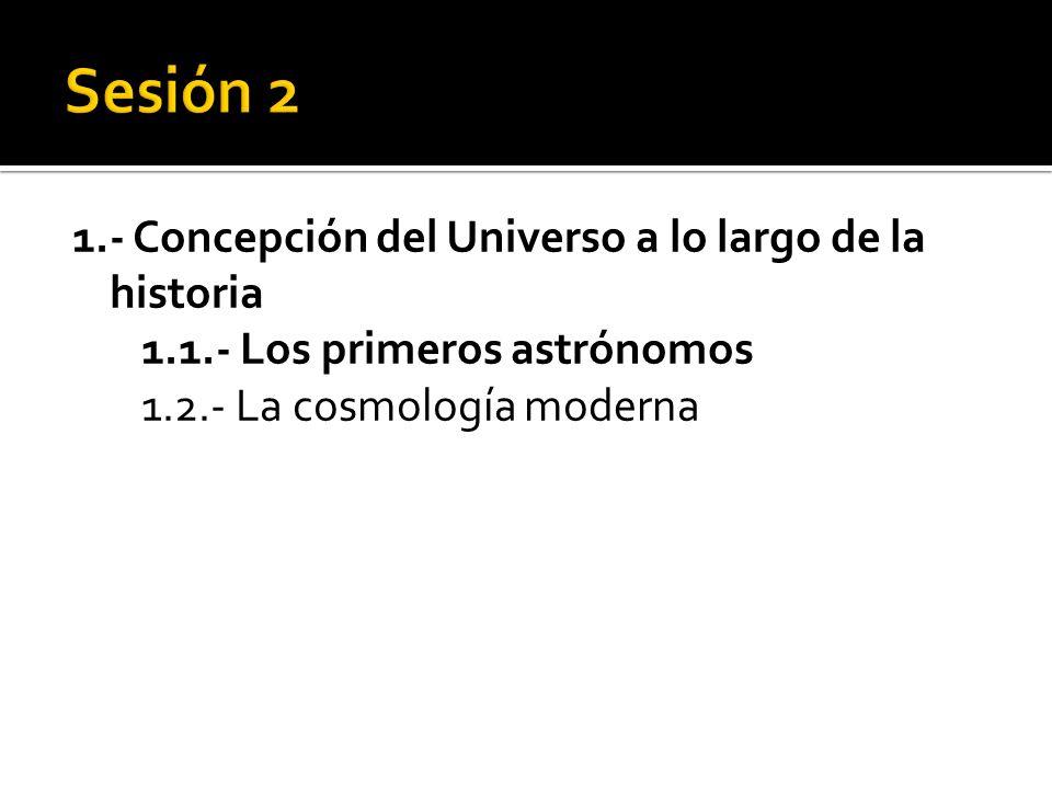 1.- Concepción del Universo a lo largo de la historia 1.1.- Los primeros astrónomos 1.2.- La cosmología moderna
