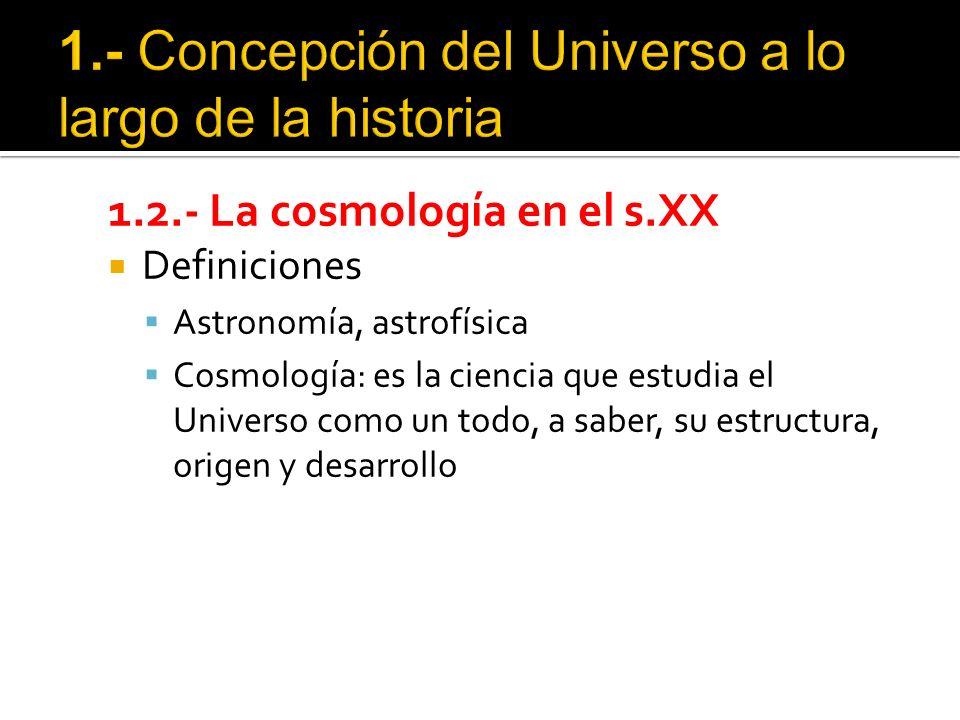 1.2.- La cosmología en el s.XX Definiciones Astronomía, astrofísica Cosmología: es la ciencia que estudia el Universo como un todo, a saber, su estructura, origen y desarrollo