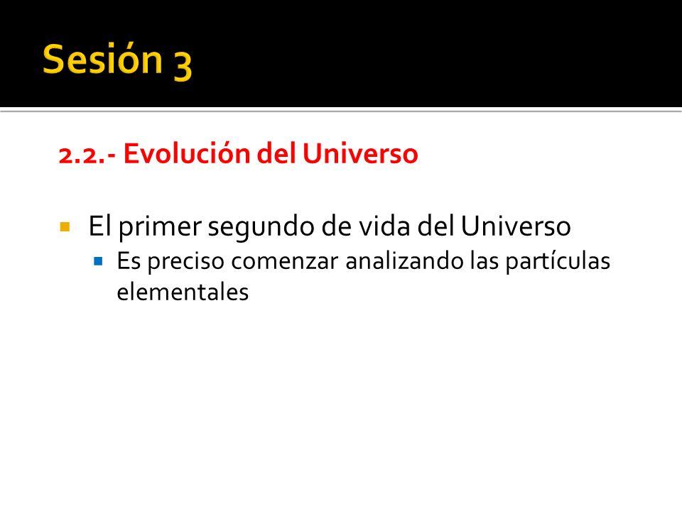 2.2.- Evolución del Universo El primer segundo de vida del Universo Es preciso comenzar analizando las partículas elementales