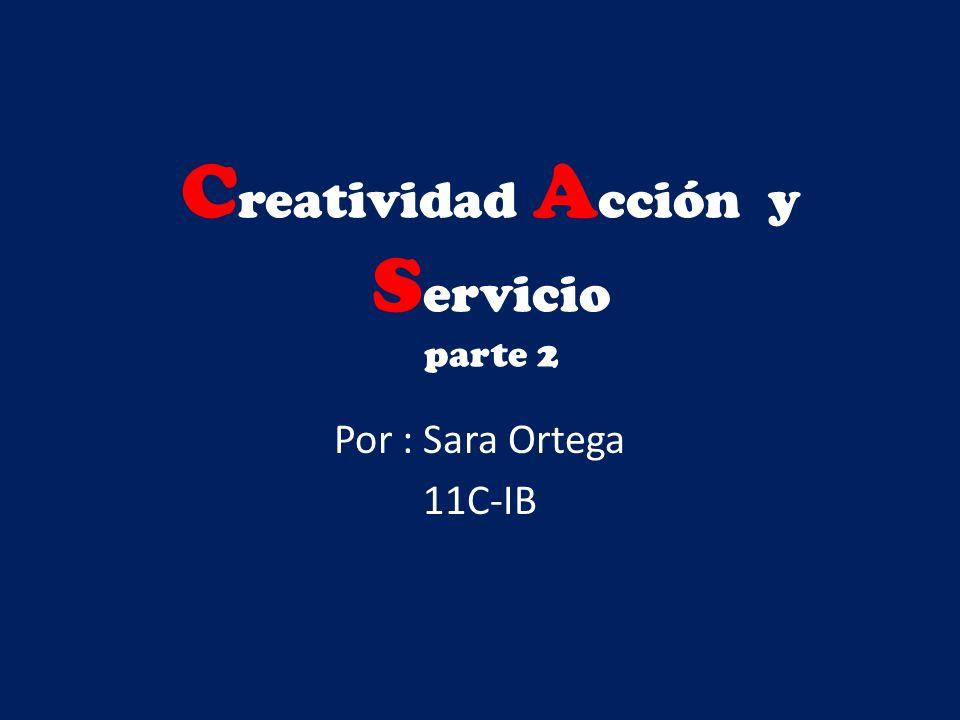C reatividad A cción y S ervicio parte 2 Por : Sara Ortega 11C-IB