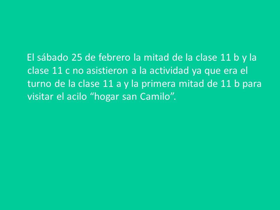 El sábado 25 de febrero la mitad de la clase 11 b y la clase 11 c no asistieron a la actividad ya que era el turno de la clase 11 a y la primera mitad de 11 b para visitar el acilo hogar san Camilo.