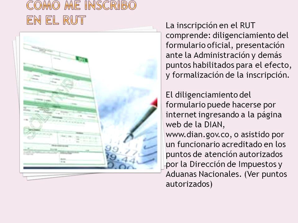 La inscripción en el RUT comprende: diligenciamiento del formulario oficial, presentación ante la Administración y demás puntos habilitados para el efecto, y formalización de la inscripción.