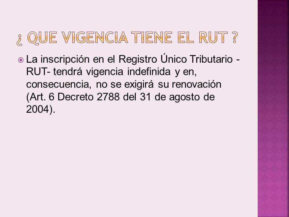 La inscripción en el Registro Único Tributario - RUT- tendrá vigencia indefinida y en, consecuencia, no se exigirá su renovación (Art.