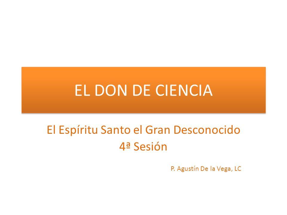 EL DON DE CIENCIA El Espíritu Santo el Gran Desconocido 4ª Sesión P. Agustín De la Vega, LC